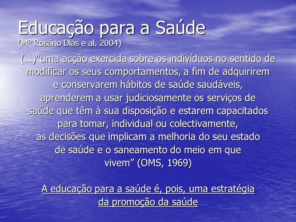 Educação para a Saúde (Mª Rosário Dias e al. 2004) (…)uma acção exercida sobre os indivíduos no sentido de modificar os seus comportamentos, a fim de