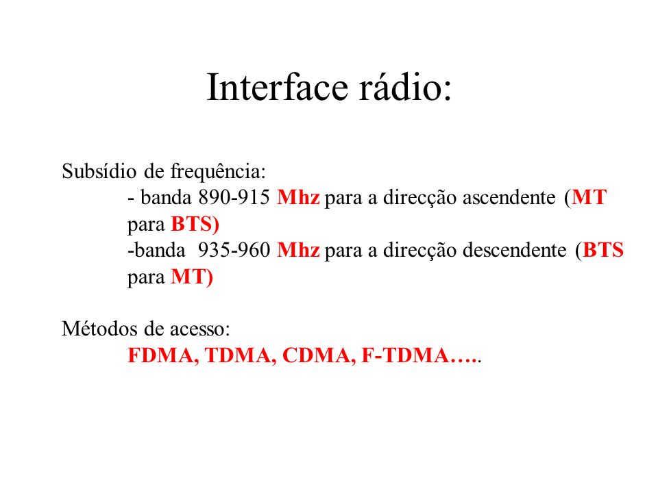 Interface rádio: Subsídio de frequência: - banda 890-915 Mhz para a direcção ascendente (MT para BTS) -banda 935-960 Mhz para a direcção descendente (BTS para MT) Métodos de acesso: FDMA, TDMA, CDMA, F-TDMA…..