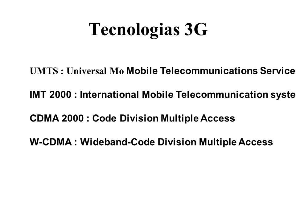 Tecnologias 3G UMTS : Universal Mo Mobile Telecommunications Service IMT 2000 : International Mobile Telecommunication system CDMA 2000 : Code Division Multiple Access W-CDMA : Wideband-Code Division Multiple Access