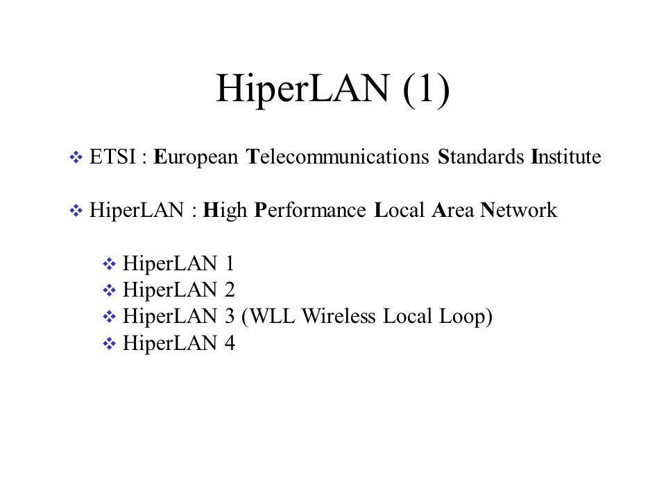 HiperLAN (1) ETSI : European Telecommunications Standards Institute HiperLAN : High Performance Local Area Network HiperLAN 1 HiperLAN 2 HiperLAN 3 (WLL Wireless Local Loop) HiperLAN 4
