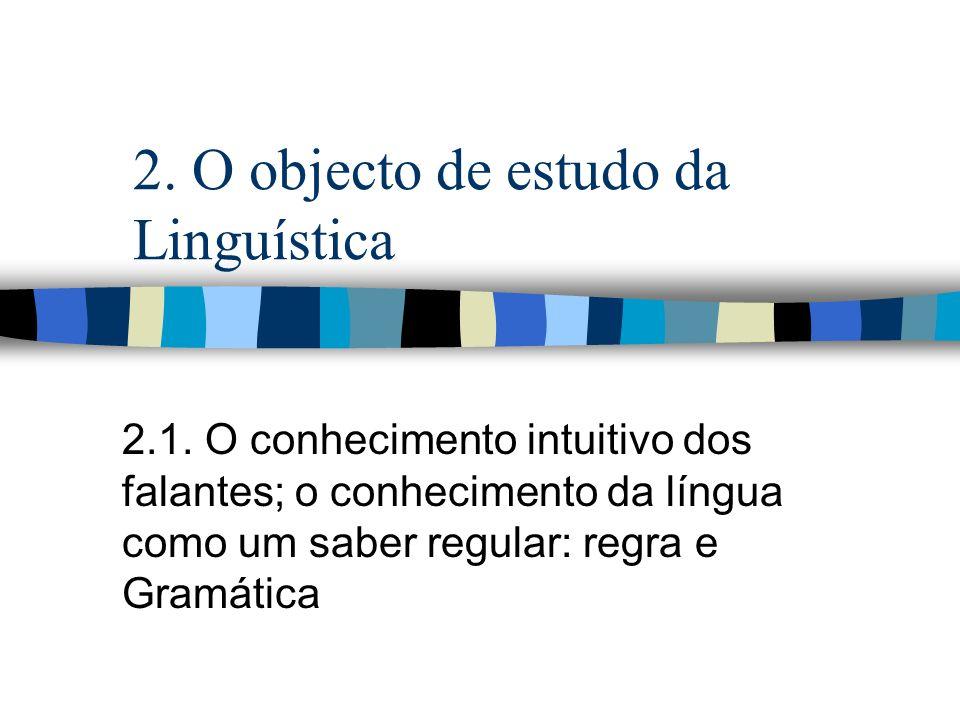 2. O objecto de estudo da Linguística 2.1. O conhecimento intuitivo dos falantes; o conhecimento da língua como um saber regular: regra e Gramática