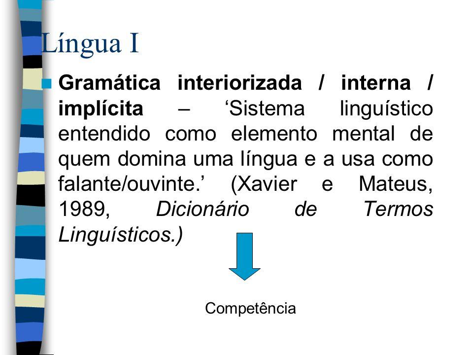 Língua I Gramática interiorizada / interna / implícita – Sistema linguístico entendido como elemento mental de quem domina uma língua e a usa como fal