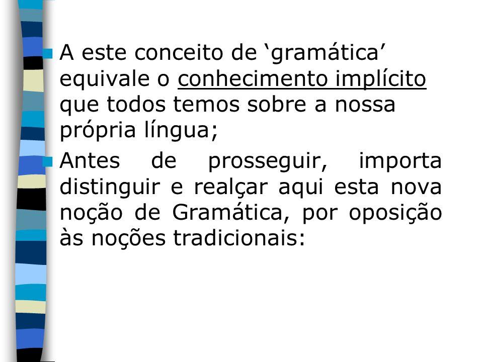 A este conceito de gramática equivale o conhecimento implícito que todos temos sobre a nossa própria língua; Antes de prosseguir, importa distinguir e