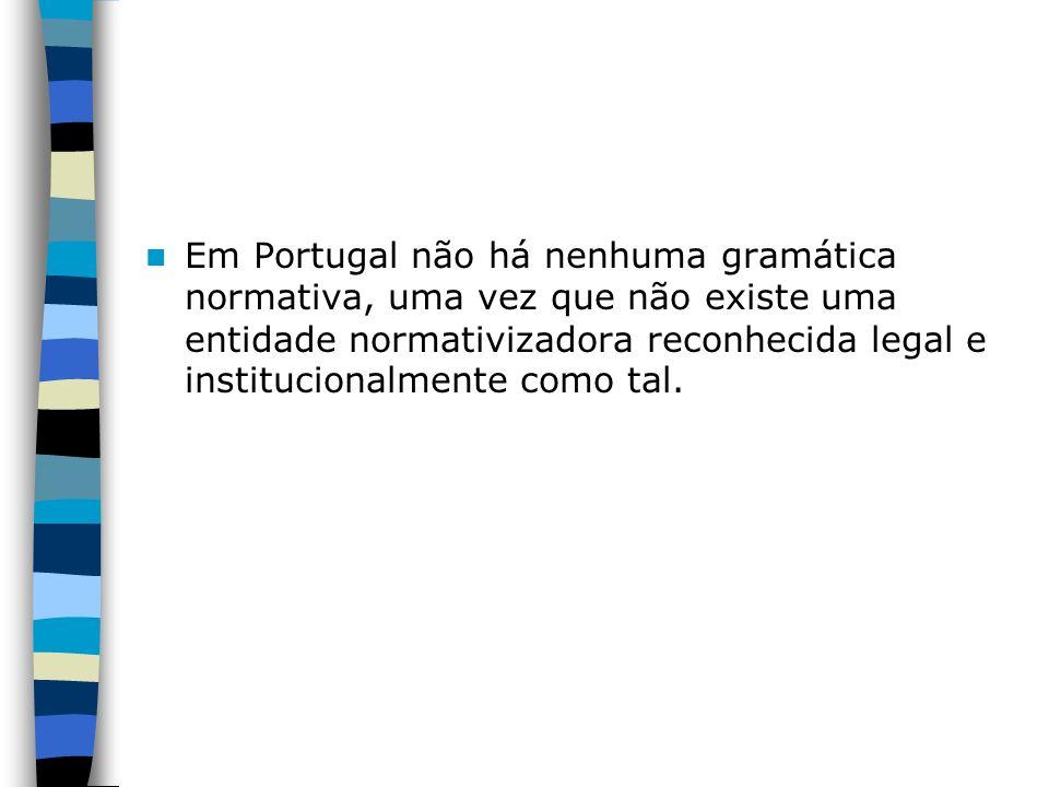 Em Portugal não há nenhuma gramática normativa, uma vez que não existe uma entidade normativizadora reconhecida legal e institucionalmente como tal.