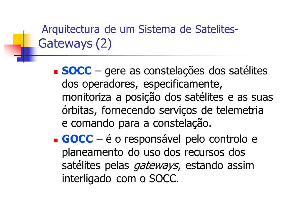 Arquitectura de um Sistema de Satelites- Gateways (2) SOCC – gere as constelações dos satélites dos operadores, especificamente, monitoriza a posição dos satélites e as suas órbitas, fornecendo serviços de telemetria e comando para a constelação.