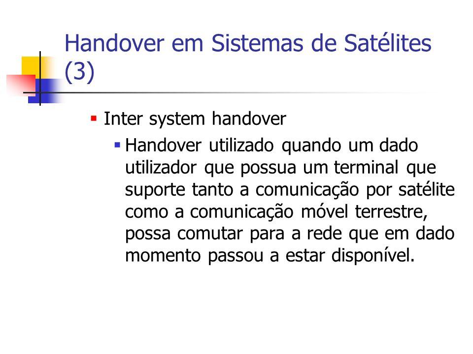 Handover em Sistemas de Satélites (3) Inter system handover Handover utilizado quando um dado utilizador que possua um terminal que suporte tanto a comunicação por satélite como a comunicação móvel terrestre, possa comutar para a rede que em dado momento passou a estar disponível.