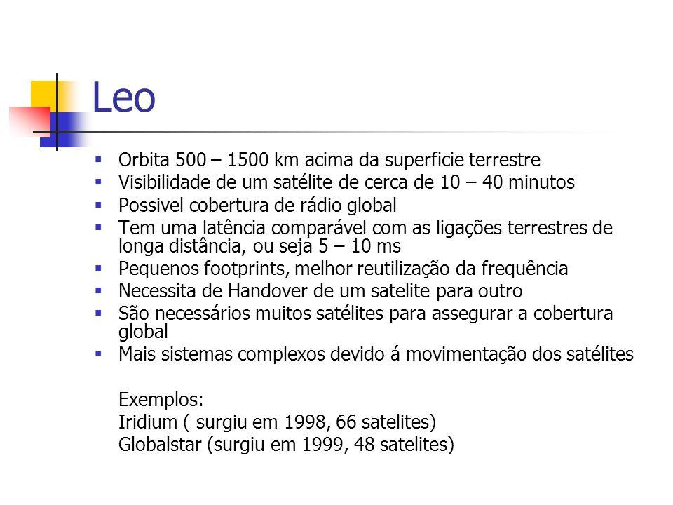 Leo Orbita 500 – 1500 km acima da superficie terrestre Visibilidade de um satélite de cerca de 10 – 40 minutos Possivel cobertura de rádio global Tem uma latência comparável com as ligações terrestres de longa distância, ou seja 5 – 10 ms Pequenos footprints, melhor reutilização da frequência Necessita de Handover de um satelite para outro São necessários muitos satélites para assegurar a cobertura global Mais sistemas complexos devido á movimentação dos satélites Exemplos: Iridium ( surgiu em 1998, 66 satelites) Globalstar (surgiu em 1999, 48 satelites)