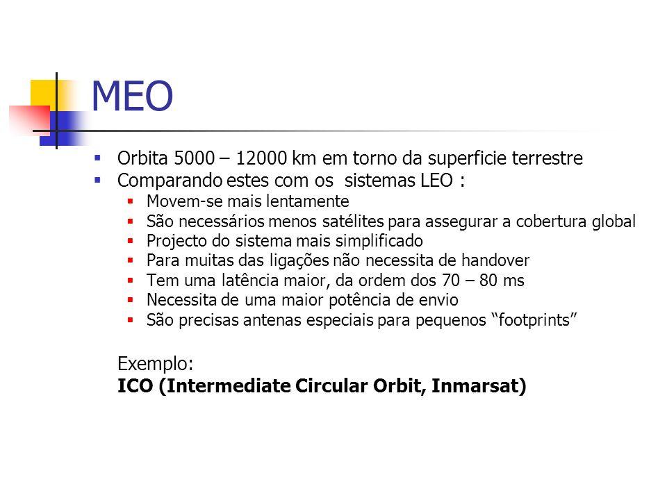 MEO Orbita 5000 – 12000 km em torno da superficie terrestre Comparando estes com os sistemas LEO : Movem-se mais lentamente São necessários menos satélites para assegurar a cobertura global Projecto do sistema mais simplificado Para muitas das ligações não necessita de handover Tem uma latência maior, da ordem dos 70 – 80 ms Necessita de uma maior potência de envio São precisas antenas especiais para pequenos footprints Exemplo: ICO (Intermediate Circular Orbit, Inmarsat)