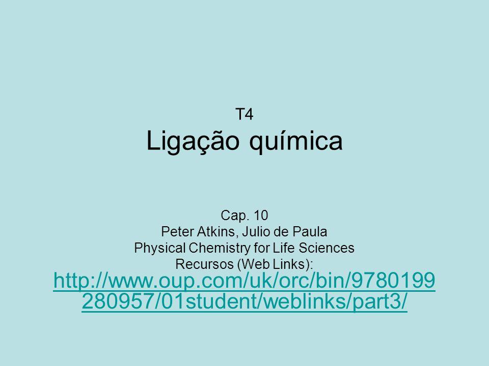 T4 Ligação química Cap. 10 Peter Atkins, Julio de Paula Physical Chemistry for Life Sciences Recursos (Web Links): http://www.oup.com/uk/orc/bin/97801