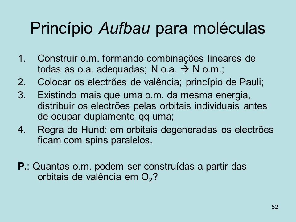 52 Princípio Aufbau para moléculas 1.Construir o.m. formando combinações lineares de todas as o.a. adequadas; N o.a. N o.m.; 2.Colocar os electrões de