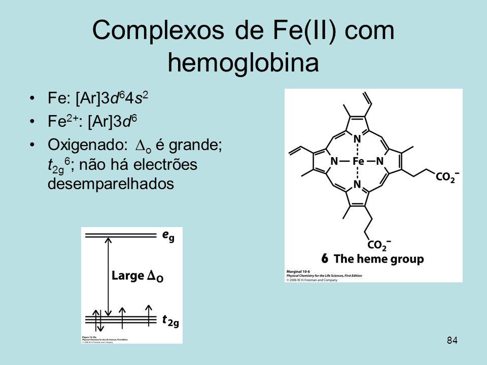 84 Complexos de Fe(II) com hemoglobina Fe: [Ar]3d 6 4s 2 Fe 2+ : [Ar]3d 6 Oxigenado: o é grande; t 2g 6 ; não há electrões desemparelhados