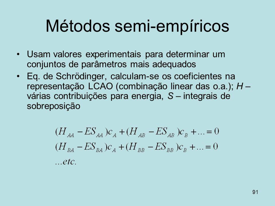 91 Métodos semi-empíricos Usam valores experimentais para determinar um conjuntos de parâmetros mais adequados Eq. de Schrödinger, calculam-se os coef