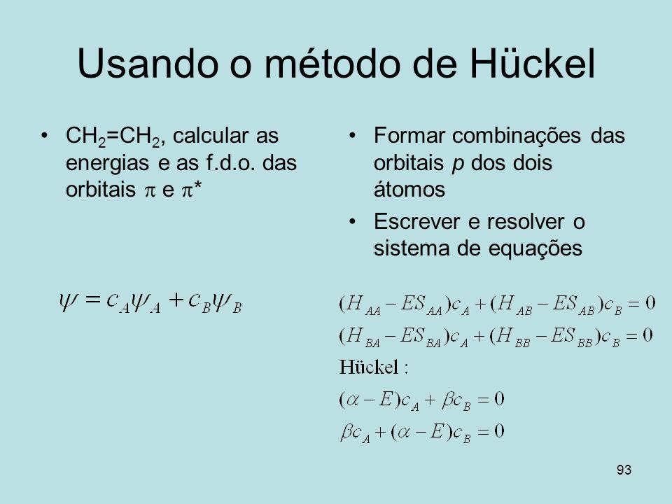 93 Usando o método de Hückel CH 2 =CH 2, calcular as energias e as f.d.o. das orbitais e * Formar combinações das orbitais p dos dois átomos Escrever