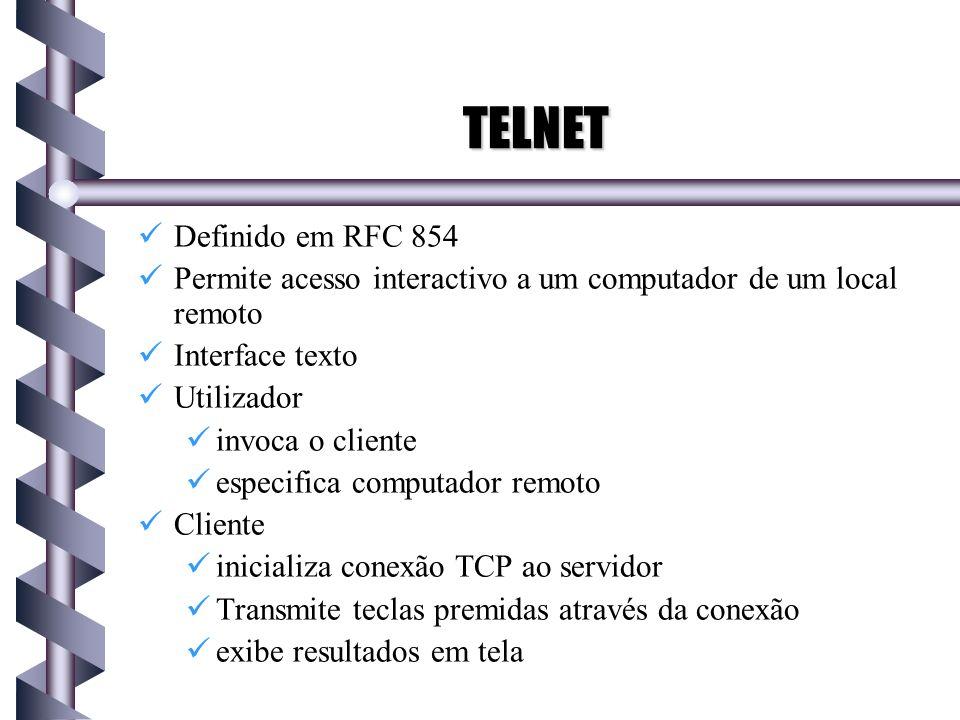 TELNET Definido em RFC 854 Permite acesso interactivo a um computador de um local remoto Interface texto Utilizador invoca o cliente especifica comput