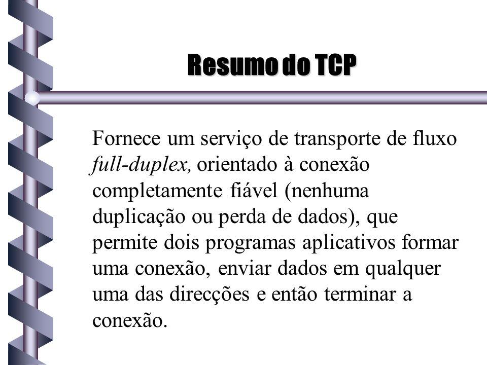 Resumo do TCP Fornece um serviço de transporte de fluxo full-duplex, orientado à conexão completamente fiável (nenhuma duplicação ou perda de dados),