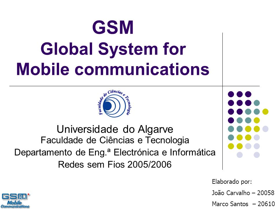 GSM Global System for Mobile communications Universidade do Algarve Faculdade de Ciências e Tecnologia Departamento de Eng.ª Electrónica e Informática