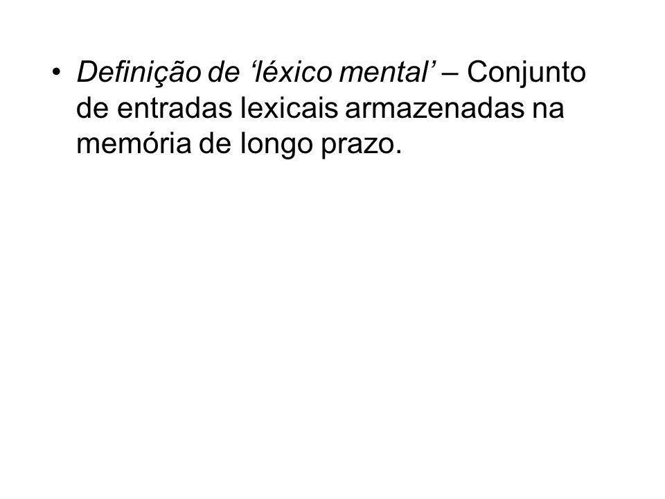 Definição de léxico mental – Conjunto de entradas lexicais armazenadas na memória de longo prazo.