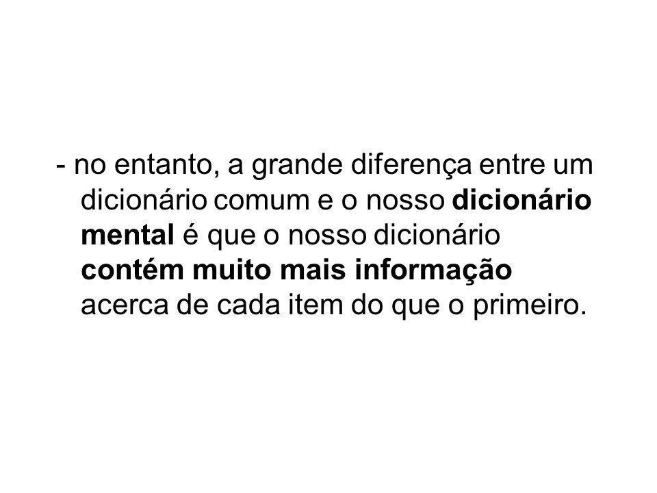 - no entanto, a grande diferença entre um dicionário comum e o nosso dicionário mental é que o nosso dicionário contém muito mais informação acerca de