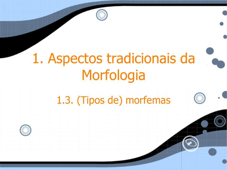 1. Aspectos tradicionais da Morfologia 1.3. (Tipos de) morfemas