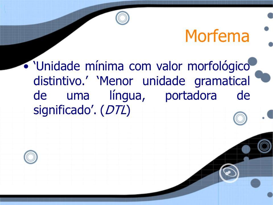 Morfema Unidade mínima com valor morfológico distintivo. Menor unidade gramatical de uma língua, portadora de significado. (DTL)