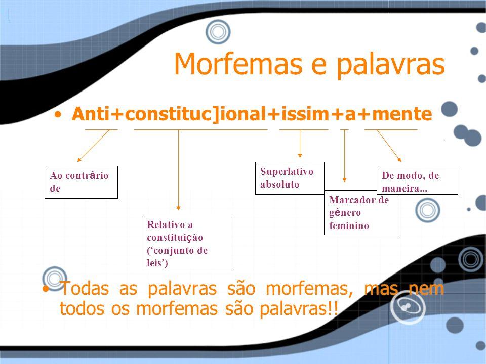 Morfemas e palavras Anti+constituc]ional+issim+a+mente Todas as palavras são morfemas, mas nem todos os morfemas são palavras!! Anti+constituc]ional+i