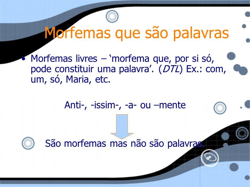 Morfemas que são palavras Morfemas livres – morfema que, por si só, pode constituir uma palavra. (DTL) Ex.: com, um, só, Maria, etc. Anti-, -issim-, -