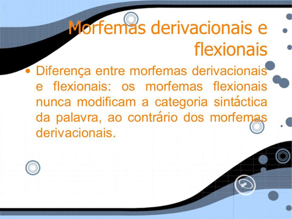 Morfemas derivacionais e flexionais Diferen ç a entre morfemas derivacionais e flexionais: os morfemas flexionais nunca modificam a categoria sint á c