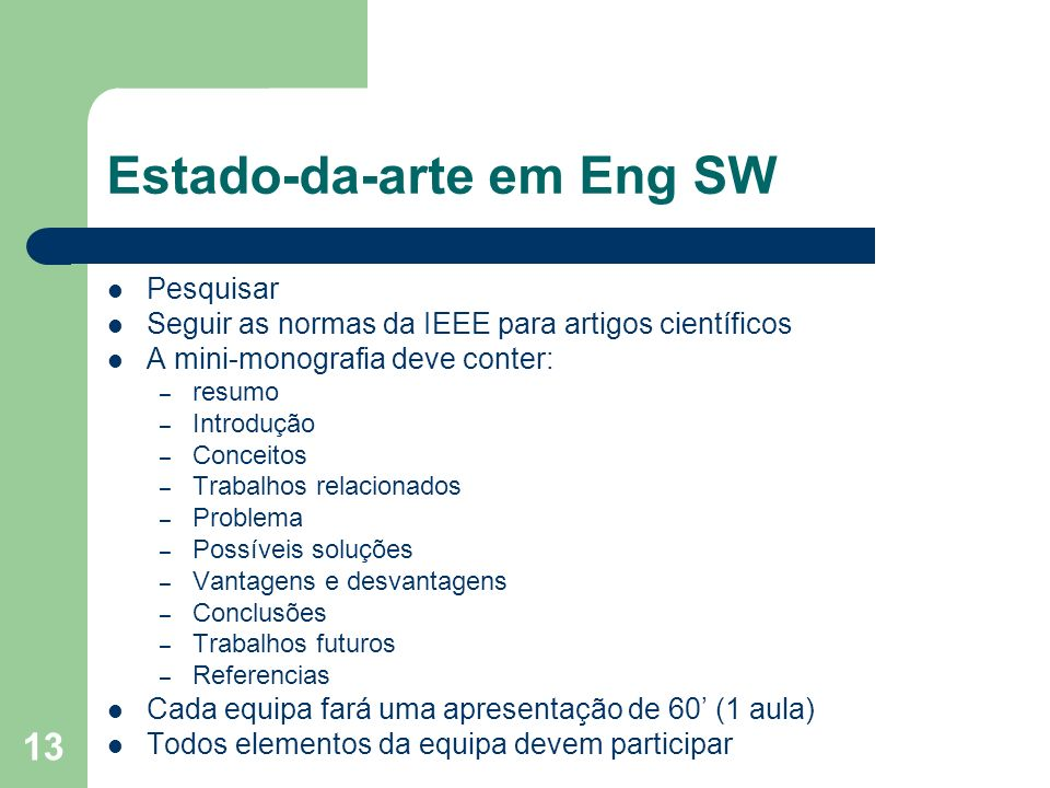 13 Estado-da-arte em Eng SW Pesquisar Seguir as normas da IEEE para artigos científicos A mini-monografia deve conter: – resumo – Introdução – Conceit
