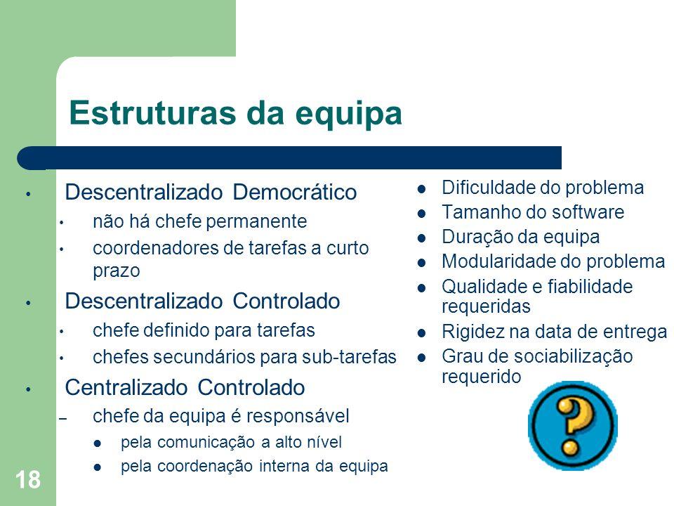 18 Estruturas da equipa Descentralizado Democrático não há chefe permanente coordenadores de tarefas a curto prazo Descentralizado Controlado chefe de