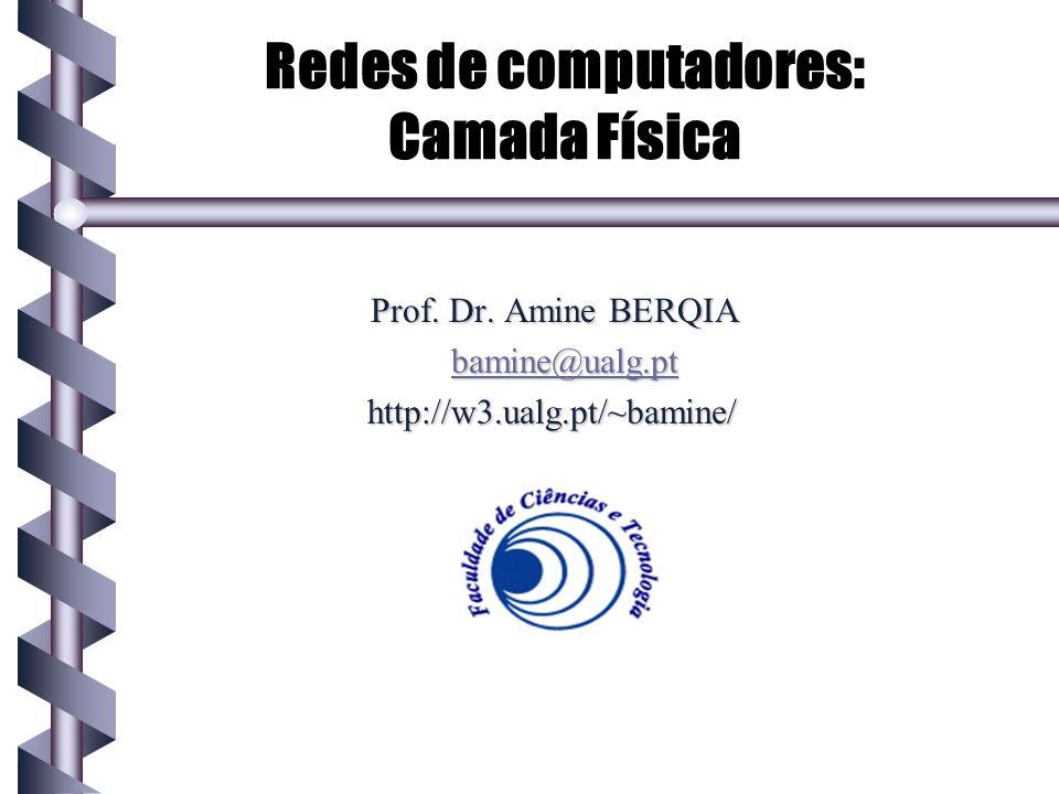 Redes de computadores: Camada Física Prof. Dr. Amine BERQIA bamine@ualg.pt http://w3.ualg.pt/~bamine/