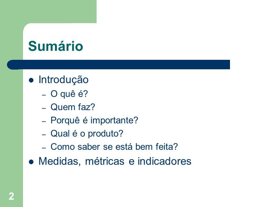 2 Sumário Introdução – O quê é? – Quem faz? – Porquê é importante? – Qual é o produto? – Como saber se está bem feita? Medidas, métricas e indicadores