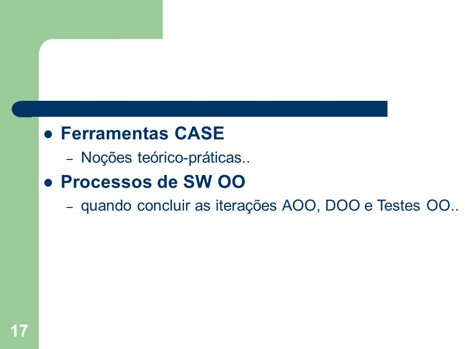 17 Ferramentas CASE – Noções teórico-práticas.. Processos de SW OO – quando concluir as iterações AOO, DOO e Testes OO..