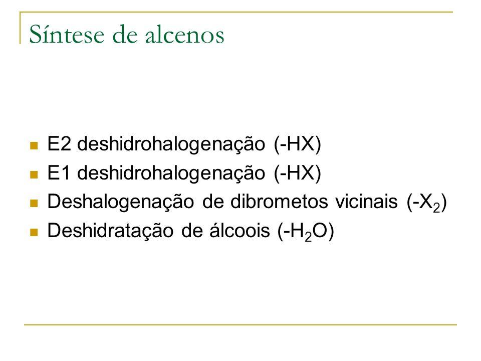 Síntese de alcenos E2 deshidrohalogenação (-HX) E1 deshidrohalogenação (-HX) Deshalogenação de dibrometos vicinais (-X 2 ) Deshidratação de álcoois (-