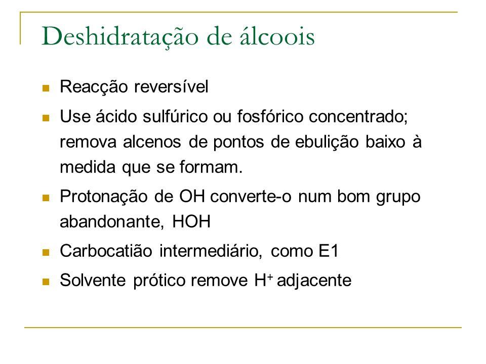 Deshidratação de álcoois Reacção reversível Use ácido sulfúrico ou fosfórico concentrado; remova alcenos de pontos de ebulição baixo à medida que se f