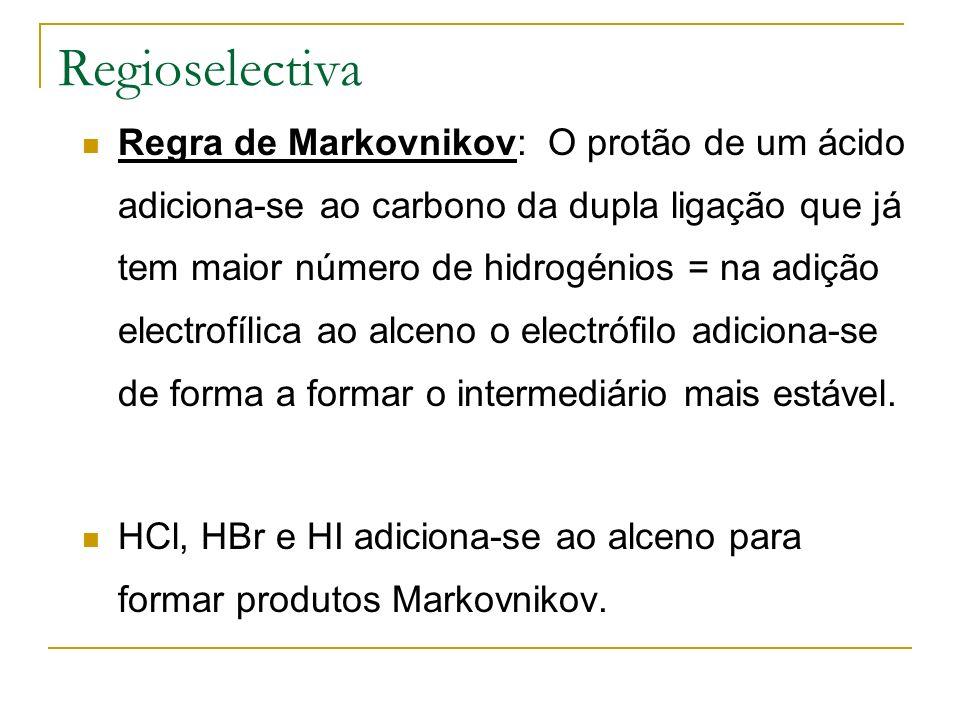 Regioselectiva Regra de Markovnikov: O protão de um ácido adiciona-se ao carbono da dupla ligação que já tem maior número de hidrogénios = na adição e