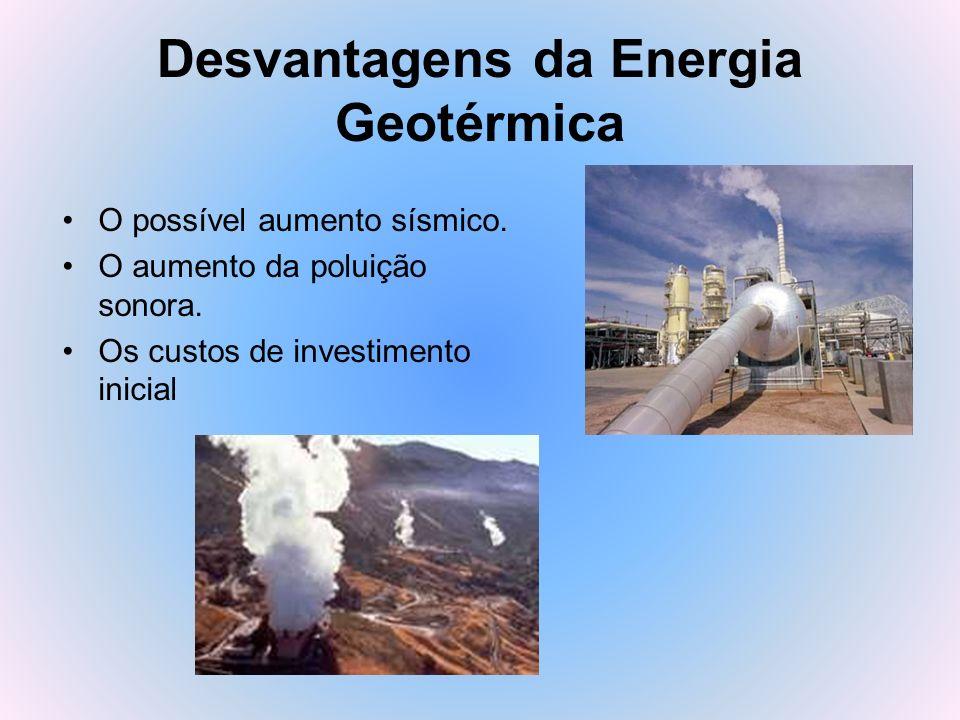 Desvantagens da Energia Geotérmica O possível aumento sísmico. O aumento da poluição sonora. Os custos de investimento inicial