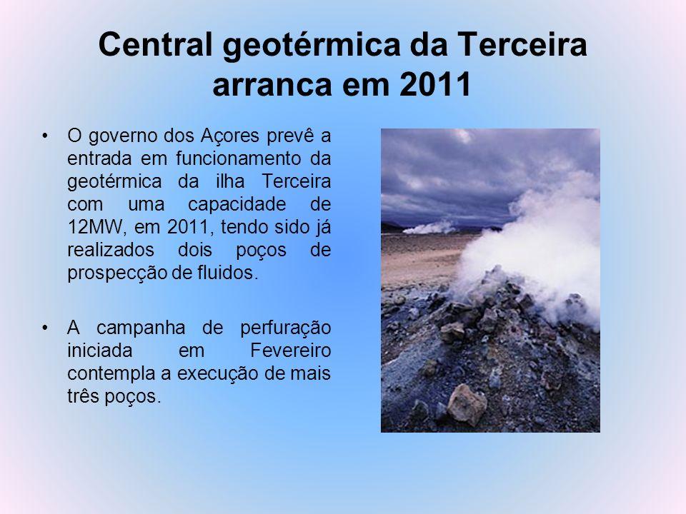 Central geotérmica da Terceira arranca em 2011 O governo dos Açores prevê a entrada em funcionamento da geotérmica da ilha Terceira com uma capacidade
