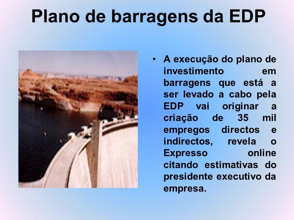 Plano de barragens da EDP A execução do plano de investimento em barragens que está a ser levado a cabo pela EDP vai originar a criação de 35 mil empr