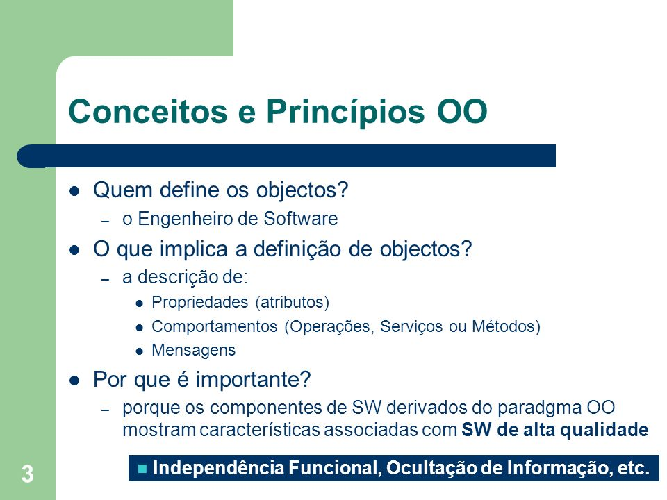 3 Conceitos e Princípios OO Quem define os objectos? – o Engenheiro de Software O que implica a definição de objectos? – a descrição de: Propriedades