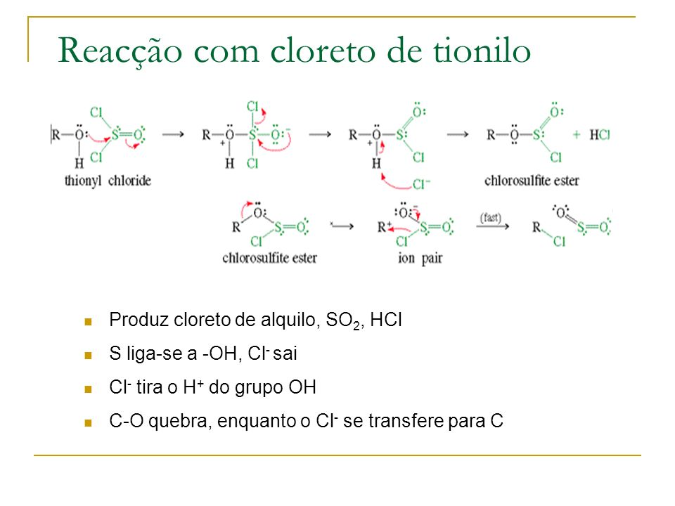 Reacção com cloreto de tionilo Produz cloreto de alquilo, SO 2, HCl S liga-se a -OH, Cl - sai Cl - tira o H + do grupo OH C-O quebra, enquanto o Cl -