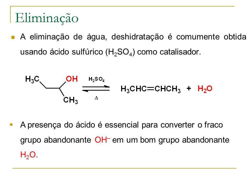 Eliminação A eliminação de água, deshidratação é comumente obtida usando ácido sulfúrico (H 2 SO 4 ) como catalisador. A presença do ácido é essencial