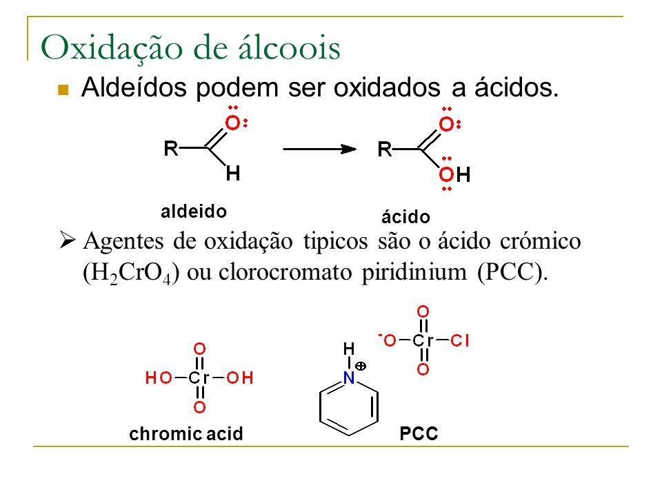 Oxidação de álcoois Aldeídos podem ser oxidados a ácidos. aldeido ácido chromic acidPCC Agentes de oxidação tipicos são o ácido crómico (H 2 CrO 4 ) o