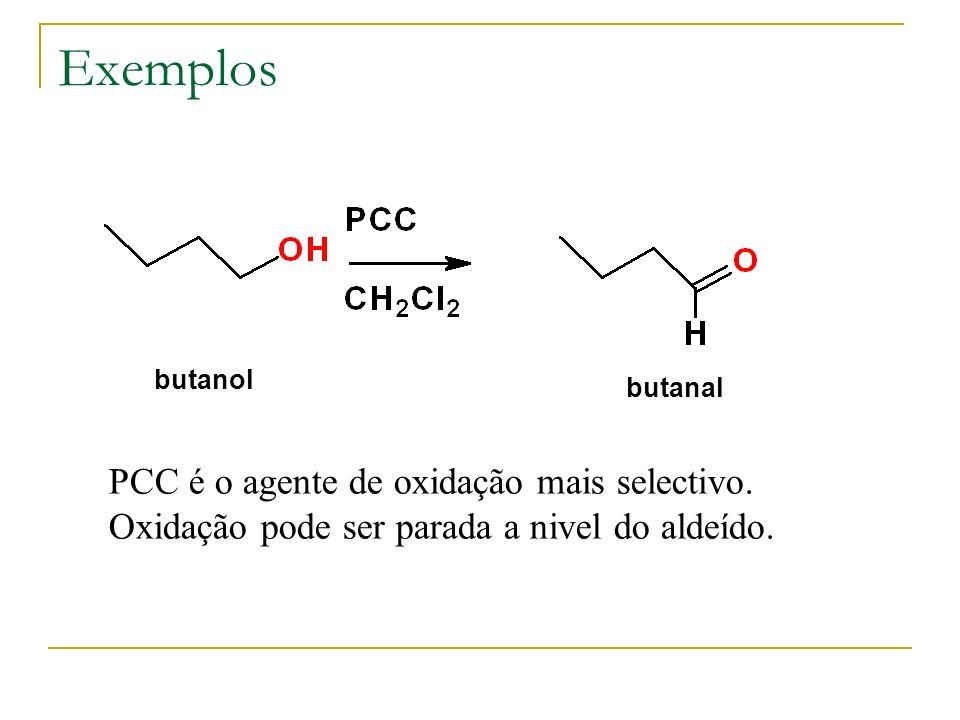 Exemplos PCC é o agente de oxidação mais selectivo. Oxidação pode ser parada a nivel do aldeído. butanol butanal