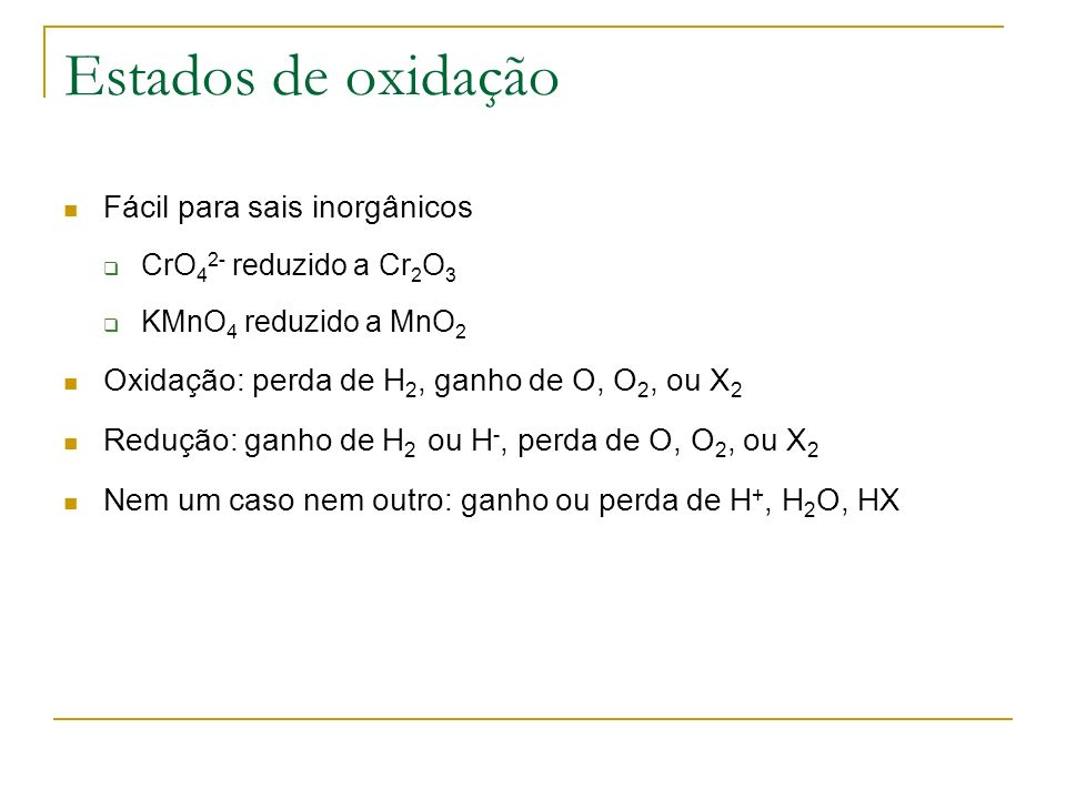 Estados de oxidação Fácil para sais inorgânicos CrO 4 2- reduzido a Cr 2 O 3 KMnO 4 reduzido a MnO 2 Oxidação: perda de H 2, ganho de O, O 2, ou X 2 R