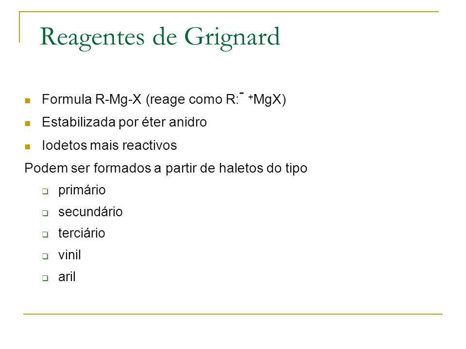 Reagentes de Grignard Formula R-Mg-X (reage como R: - + MgX) Estabilizada por éter anidro Iodetos mais reactivos Podem ser formados a partir de haleto