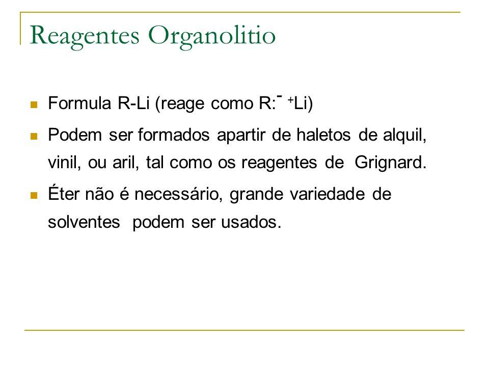 Reagentes Organolitio Formula R-Li (reage como R: - + Li) Podem ser formados apartir de haletos de alquil, vinil, ou aril, tal como os reagentes de Gr