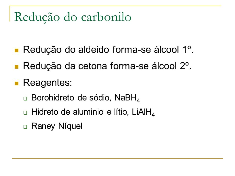 Redução do carbonilo Redução do aldeido forma-se álcool 1º. Redução da cetona forma-se álcool 2º. Reagentes: Borohidreto de sódio, NaBH 4 Hidreto de a