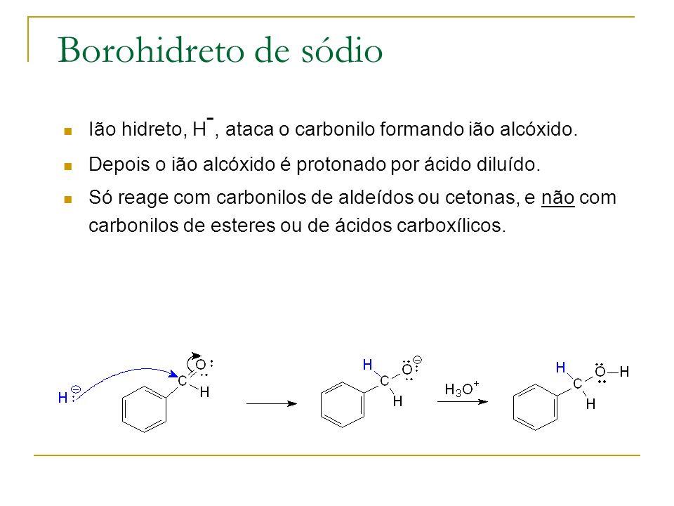 Borohidreto de sódio Ião hidreto, H -, ataca o carbonilo formando ião alcóxido. Depois o ião alcóxido é protonado por ácido diluído. Só reage com carb