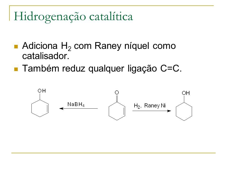 Hidrogenação catalítica Adiciona H 2 com Raney níquel como catalisador. Também reduz qualquer ligação C=C.