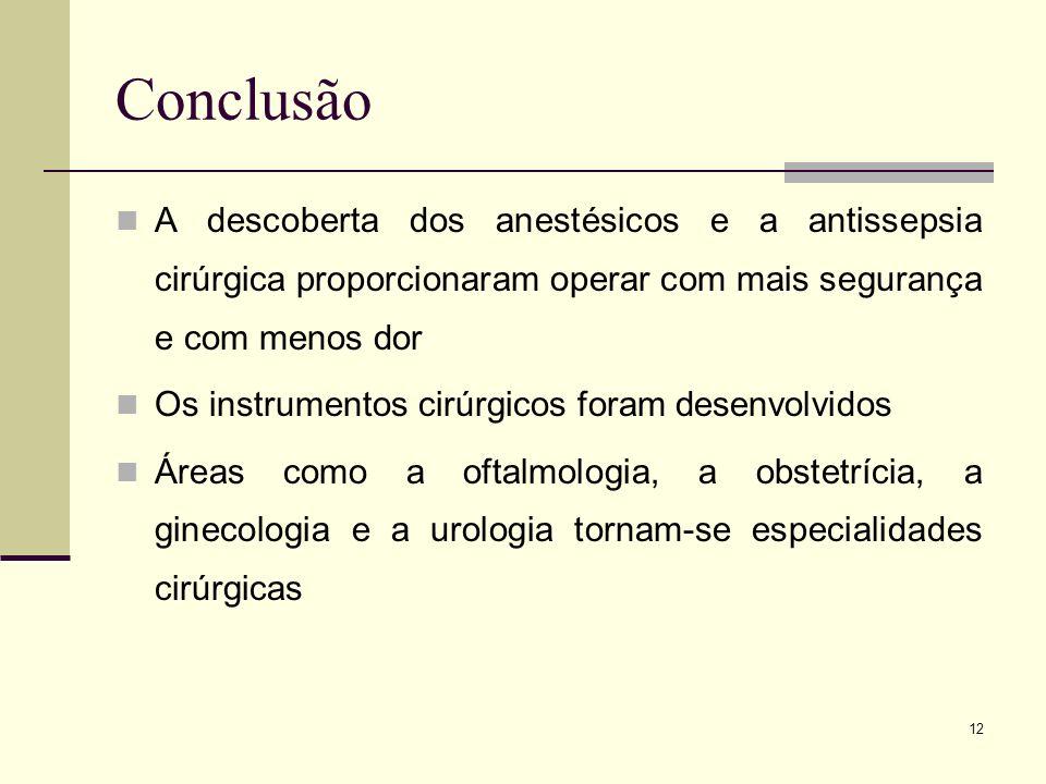 12 Conclusão A descoberta dos anestésicos e a antissepsia cirúrgica proporcionaram operar com mais segurança e com menos dor Os instrumentos cirúrgico